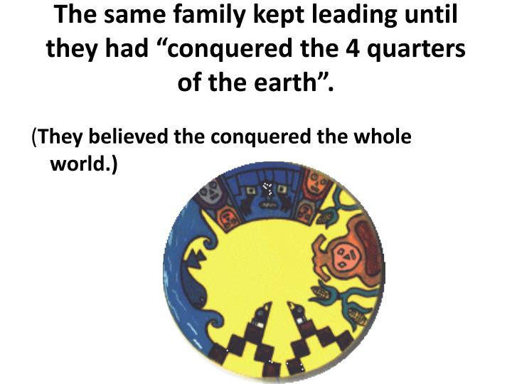 "The same family kept leading until they had ""conquered the 4 quarters of the earth""."
