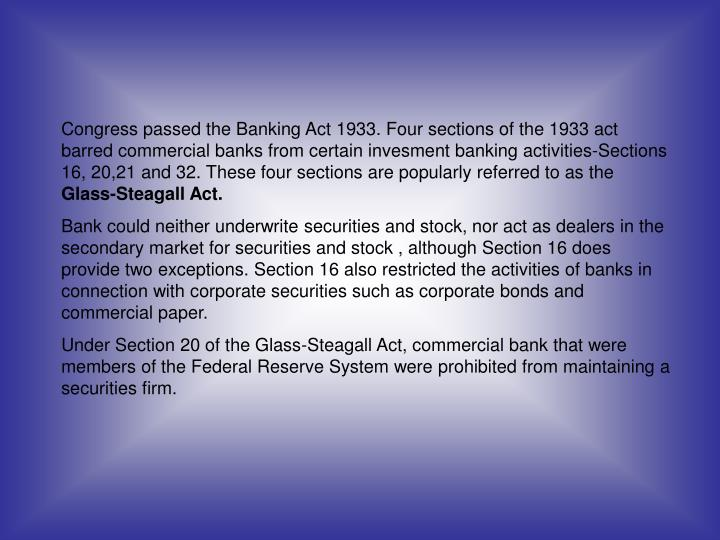 Congress passed the Banking Act 1933. Four sections of the 1933 act barred commercial banks from certain invesment banking activities-Sections 16, 20,21 and 32. These four sections are popularly referred to as the