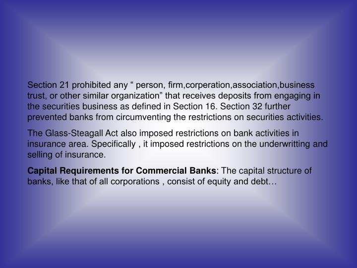 "Section 21 prohibited any "" person, firm,corperation,association,business trust, or other similar organization"" that receives deposits from engaging in the securities business as defined in Section 16. Section 32 further prevented banks from circumventing the restrictions on securities activities."
