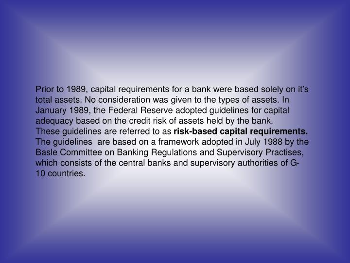Prior to 1989, capital requirements for a bank were based solely on it's total assets. No consideration was given to the types of assets. In January 1989, the Federal Reserve adopted guidelines for capital adequacy based on the credit risk of assets held by the bank.