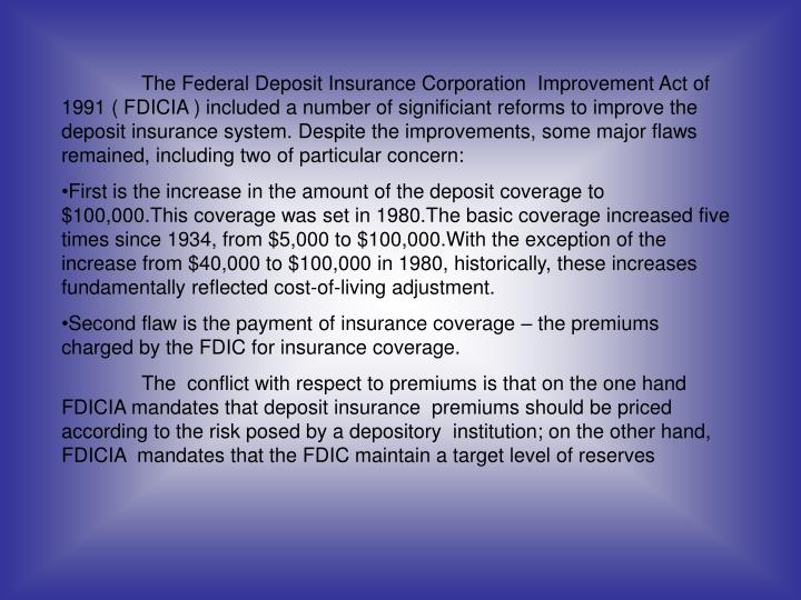 The Federal Deposit Insurance Corporation  Improvement Act of 1991 ( FDICIA ) included a number of significiant reforms to improve the deposit insurance system. Despite the improvements, some major flaws remained, including two of particular concern: