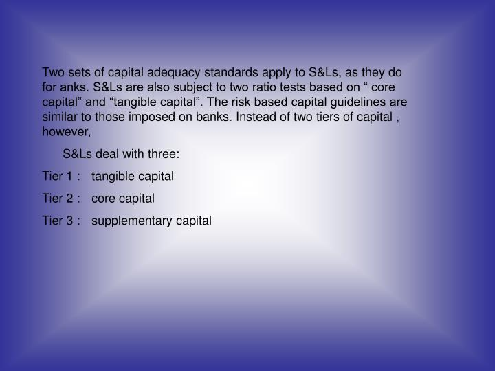 "Two sets of capital adequacy standards apply to S&Ls, as they do for anks. S&Ls are also subject to two ratio tests based on "" core capital"" and ""tangible capital"". The risk based capital guidelines are similar to those imposed on banks. Instead of two tiers of capital , however,"