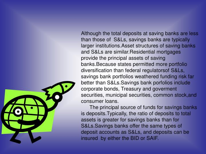 Although the total deposits at saving banks are less than those of  S&Ls, savings banks are typically larger institutions.Asset structures of saving banks and S&Ls are similar.Residential mortgages provide the principal assets of saving banks.Because states permitted more portfolio diversification than federal regulatorsof S&Ls, savings bank portfolios weathered funding risk far better than S&Ls.Savings bank porfolios include corporate bonds, Treasury and goverment securities, municipal securities, common stock,and consumer loans.