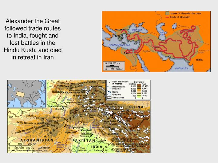 Alexander the Great followed trade routes to India, fought and lost battles in the Hindu Kush, and died in retreat in Iran