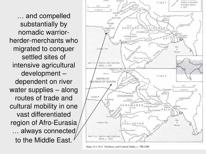 … and compelled substantially by nomadic warrior-herder-merchants who migrated to conquer settled sites of intensive agricultural development – dependent on river water supplies – along routes of trade and cultural mobility in one vast differentiated region of Afro-Eurasia … always connected to the Middle East.
