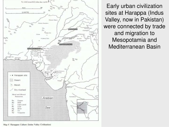 Early urban civilization sites at Harappa (Indus Valley, now in Pakistan) were connected by trade and migration to Mesopotamia and Mediterranean Basin