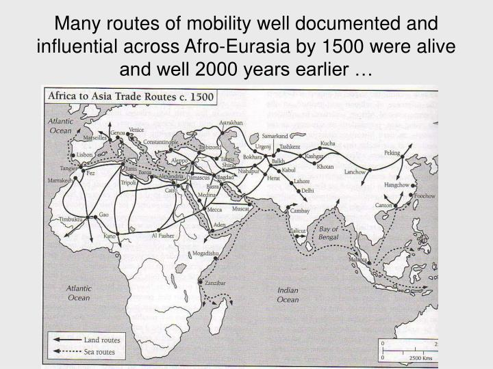 Many routes of mobility well documented and influential across Afro-Eurasia by 1500 were alive and well 2000 years earlier …