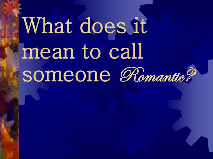 What does it mean to call someone romantic1