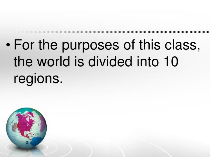 For the purposes of this class, the world is divided into 10 regions.