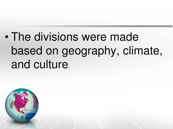The divisions were made based on geography, climate, and culture