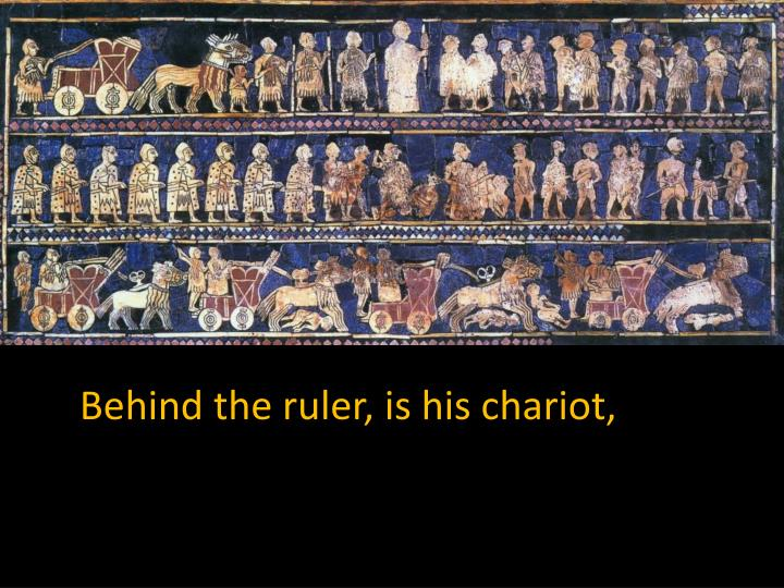Behind the ruler, is his chariot,