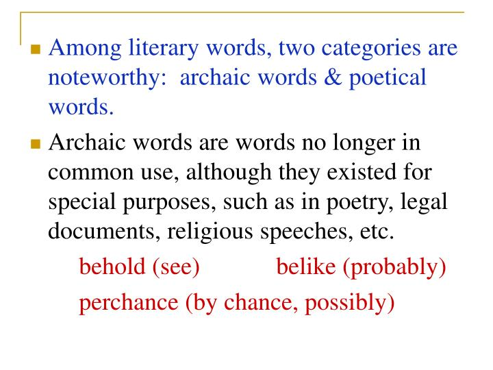 Among literary words, two categories are noteworthy:  archaic words & poetical words.