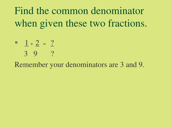 Find the common denominator when given these two fractions.