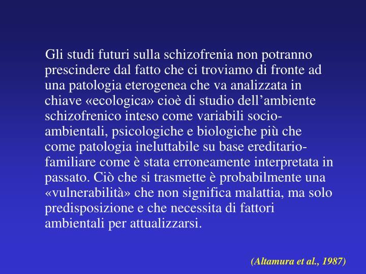 Gli studi futuri sulla schizofrenia non potranno prescindere dal fatto che ci troviamo di fronte ad una patologia eterogenea che va analizzata in chiave