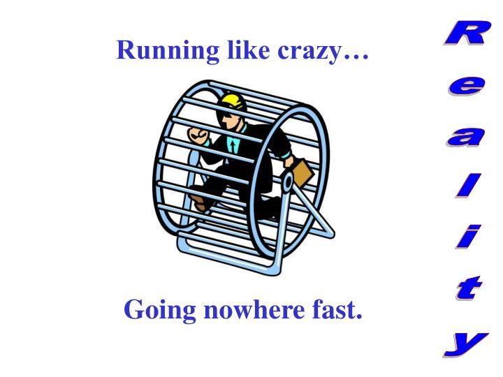 Running like crazy…
