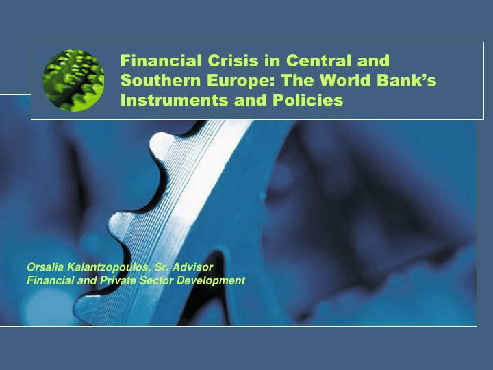financial crisis in central and southern europe the world bank s instruments and policies