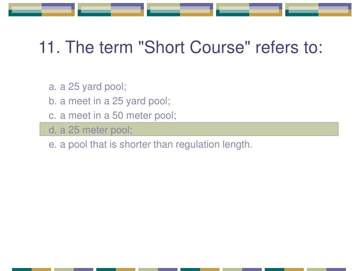 "11. The term ""Short Course"" refers to:"