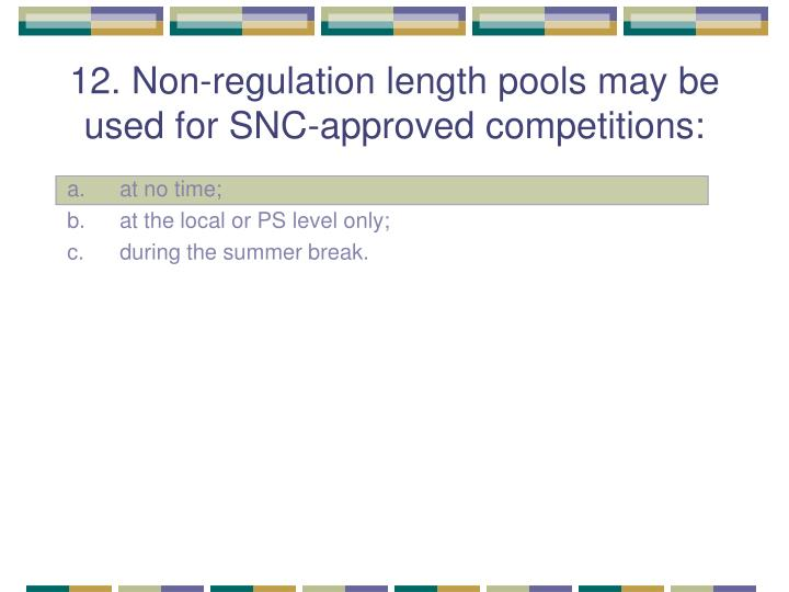 12. Non-regulation length pools may be used for SNC-approved competitions: