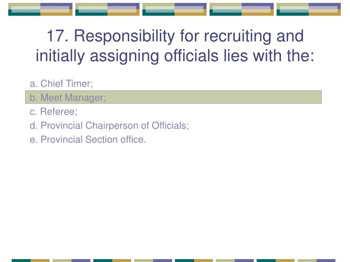 17. Responsibility for recruiting and initially assigning officials lies with the: