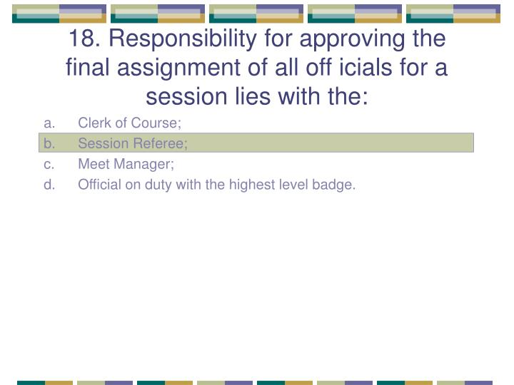 18. Responsibility for approving the final assignment of all off icials for a session lies with the: