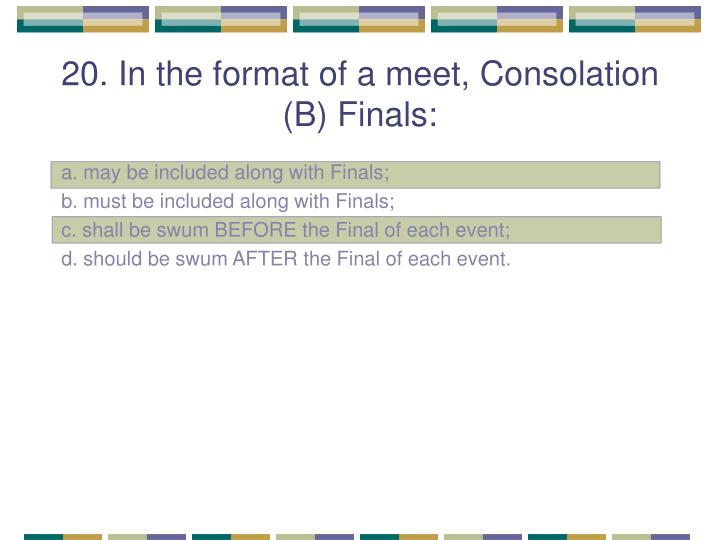 20. In the format of a meet, Consolation (B) Finals: