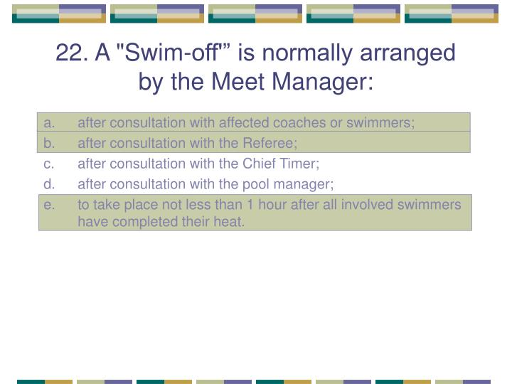 "22. A ""Swim-off'"" is normally arranged by the Meet Manager:"