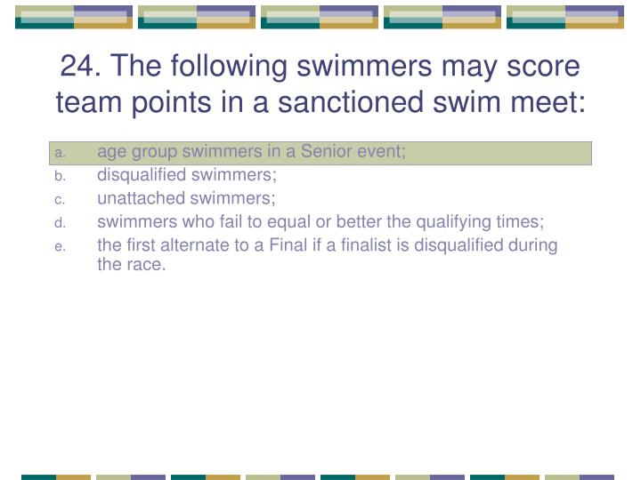 24. The following swimmers may score team points in a sanctioned swim meet: