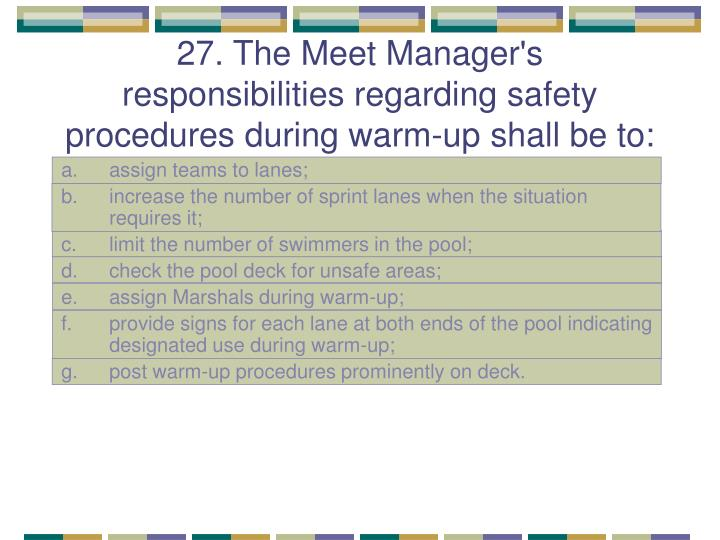 27. The Meet Manager's responsibilities regarding safety procedures during warm-up shall be to: