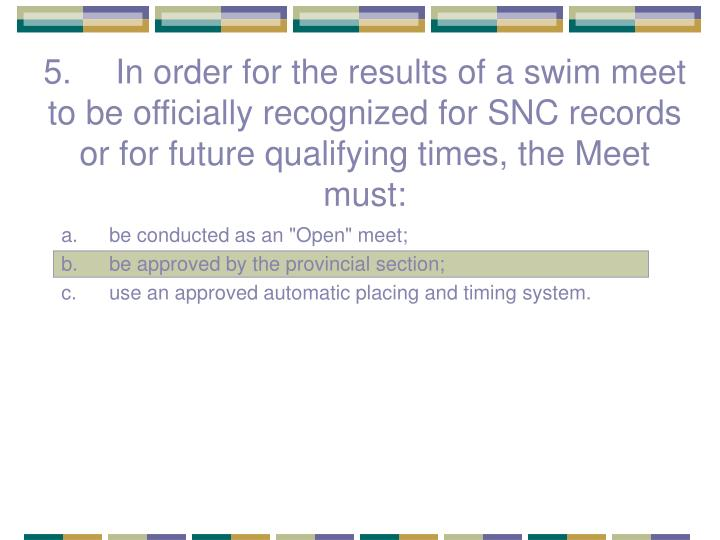 5. In order for the results of a swim meet to be officially recognized for SNC records or for future qualifying times, the Meet must: