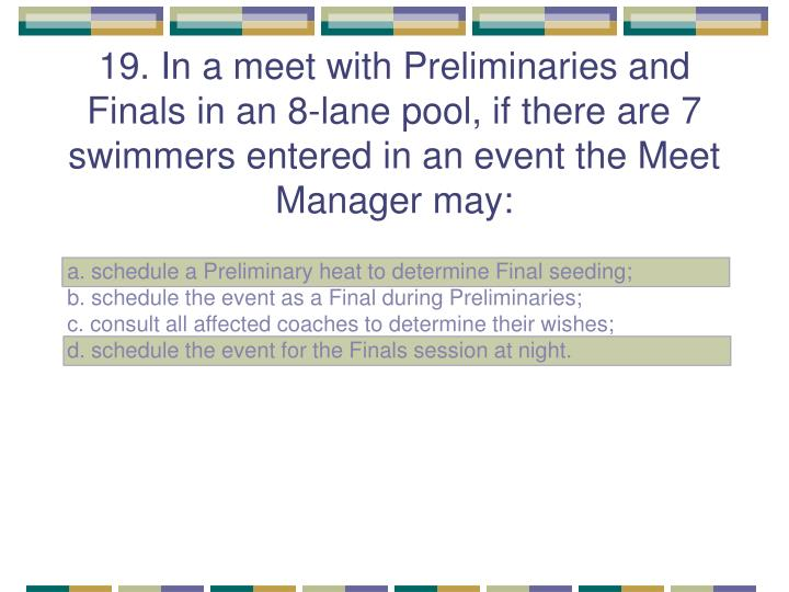 19. In a meet with Preliminaries and Finals in an 8-lane pool, if there are 7 swimmers entered in an event the Meet Manager may: