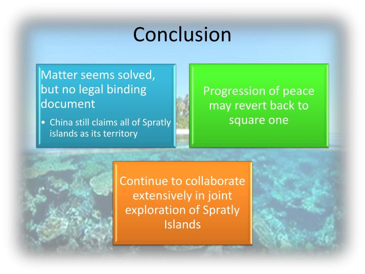 conclusion about spratly island Second, spratly islands are of political and strategic importance to regional players like china, taiwan, vietnam, malaysia, brunei and the philippines, as well as indirectly, the united states at stake is potentially billions of dollars' worth of oil and gas, making the exploration and control of the spratly islands of strategic concern.