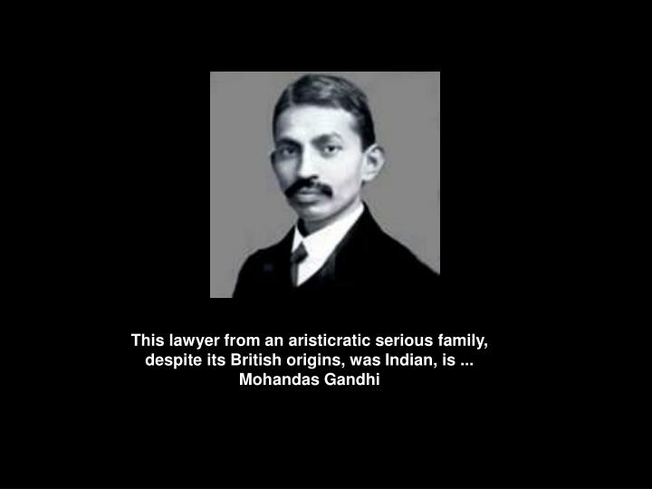 This lawyer from an aristicratic serious family, despite its British origins, was Indian, is ...