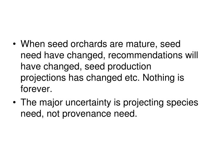 When seed orchards are mature, seed need have changed, recommendations will have changed, seed production projections has changed etc. Nothing is forever.