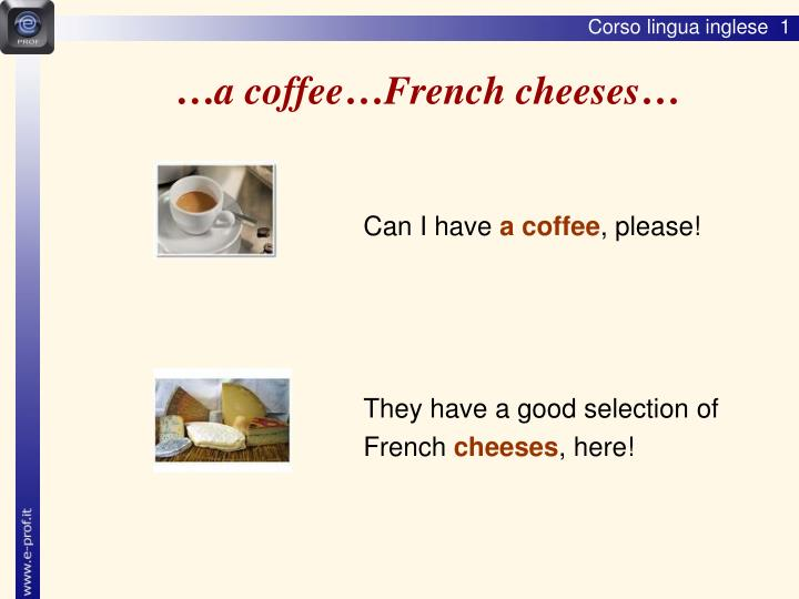 …a coffee…French cheeses…