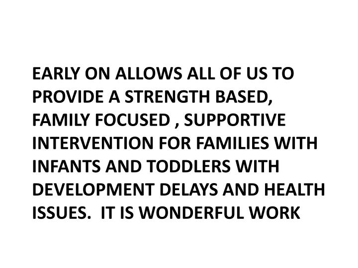 EARLY ON ALLOWS ALL OF US TO PROVIDE A STRENGTH BASED, FAMILY FOCUSED , SUPPORTIVE INTERVENTION FOR FAMILIES WITH INFANTS AND TODDLERS WITH DEVELOPMENT DELAYS AND HEALTH ISSUES.  IT IS WONDERFUL WORK