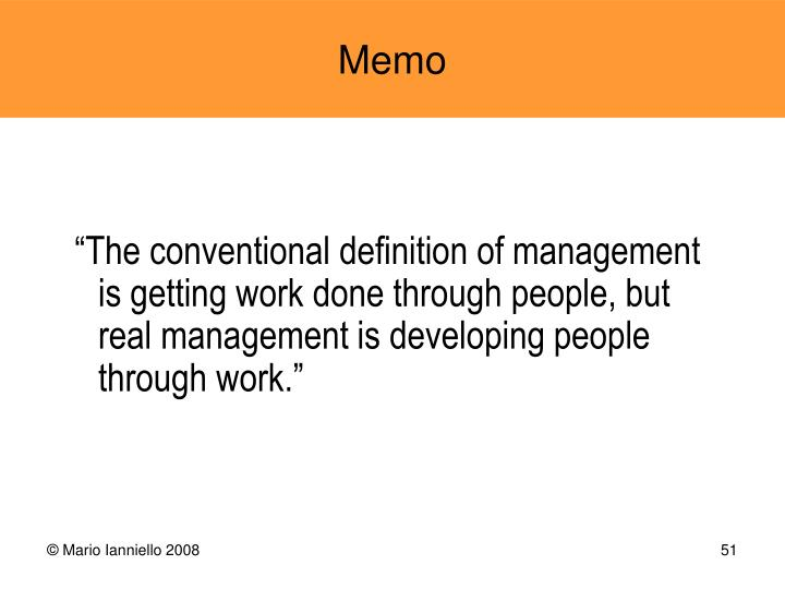 """The conventional definition of management is getting work done through people, but real management is developing people through work."""