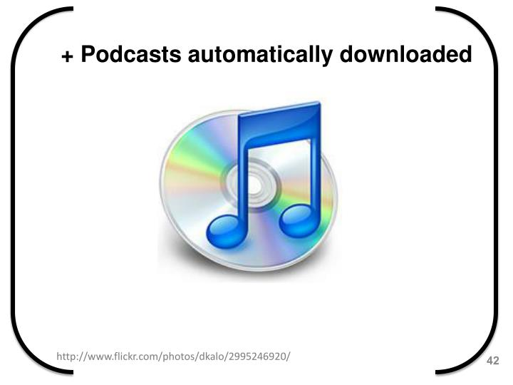 + Podcasts automatically downloaded