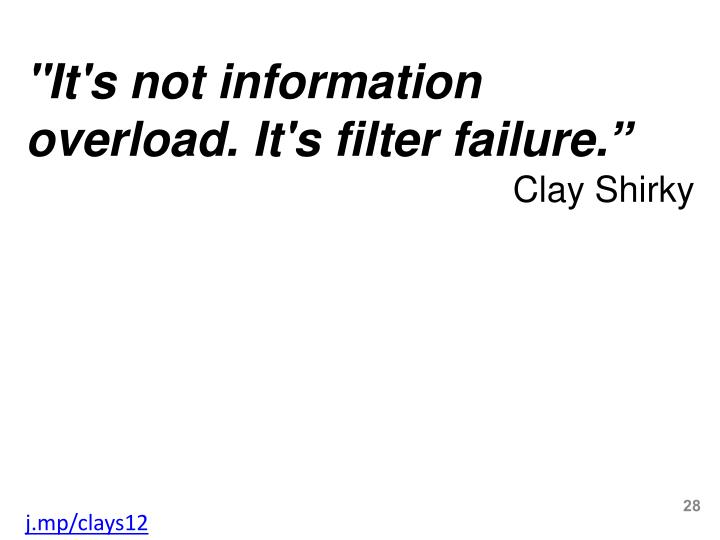 """It's not information overload. It's filter failure."""