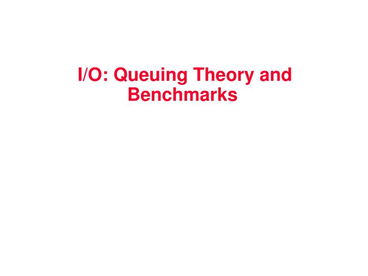 I/O: Queuing Theory and Benchmarks