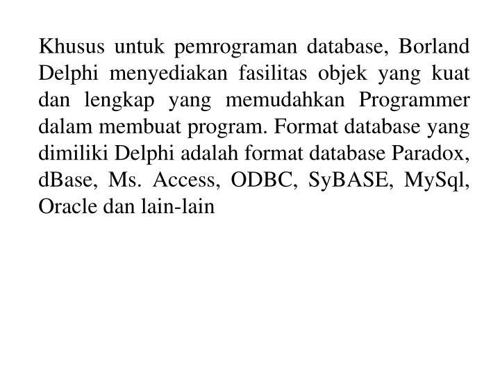 Khusus untuk pemrograman database, Borland Delphi menyediakan fasilitas objek yang kuat dan lengkap yang memudahkan Programmer dalam membuat program. Format database yang dimiliki Delphi adalah format database Paradox, dBase, Ms. Access, ODBC, SyBASE, MySql, Oracle dan lain-lain