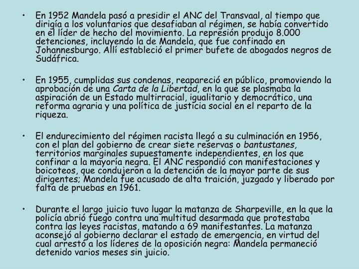 En 1952 Mandela pasó a presidir el ANC del Transvaal, al tiempo que dirigía a los voluntarios que desafiaban al régimen, se había convertido en el líder de hecho del movimiento. La represión produjo 8.000 detenciones, incluyendo la de Mandela, que fue confinado en Johannesburgo. Allí estableció el primer bufete de abogados negros de Sudáfrica.