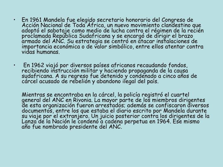 En 1961 Mandela fue elegido secretario honorario del Congreso de Acción Nacional de Toda África, un nuevo movimiento clandestino que adoptó el sabotaje como medio de lucha contra el régimen de la recién proclamada República Sudafricana y se encargó de dirigir el brazo armado del ANC. Su estrategia se centró en atacar instalaciones de importancia económica o de valor simbólico, entre ellos atentar contra vidas humanas.