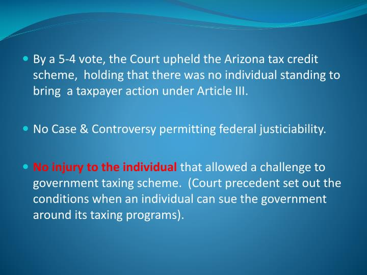 By a 5-4 vote, the Court upheld the Arizona tax credit scheme,  holding that there was no individual standing to bring  a taxpayer action under Article III.