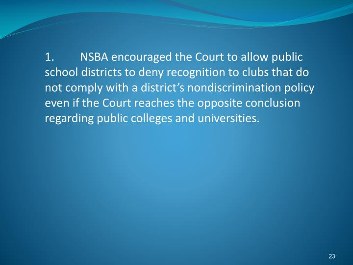 1.NSBA encouraged the Court to allow public school districts to deny recognition to clubs that do not comply with a district's nondiscrimination policy even if the Court reaches the opposite conclusion regarding public colleges and universities.