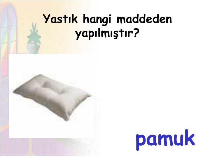 Yastık hangi maddeden yapılmıştır?