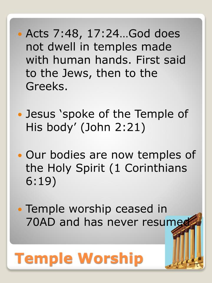 Acts 7:48, 17:24…God does not dwell in temples made with human hands. First said to the Jews, then to the Greeks.