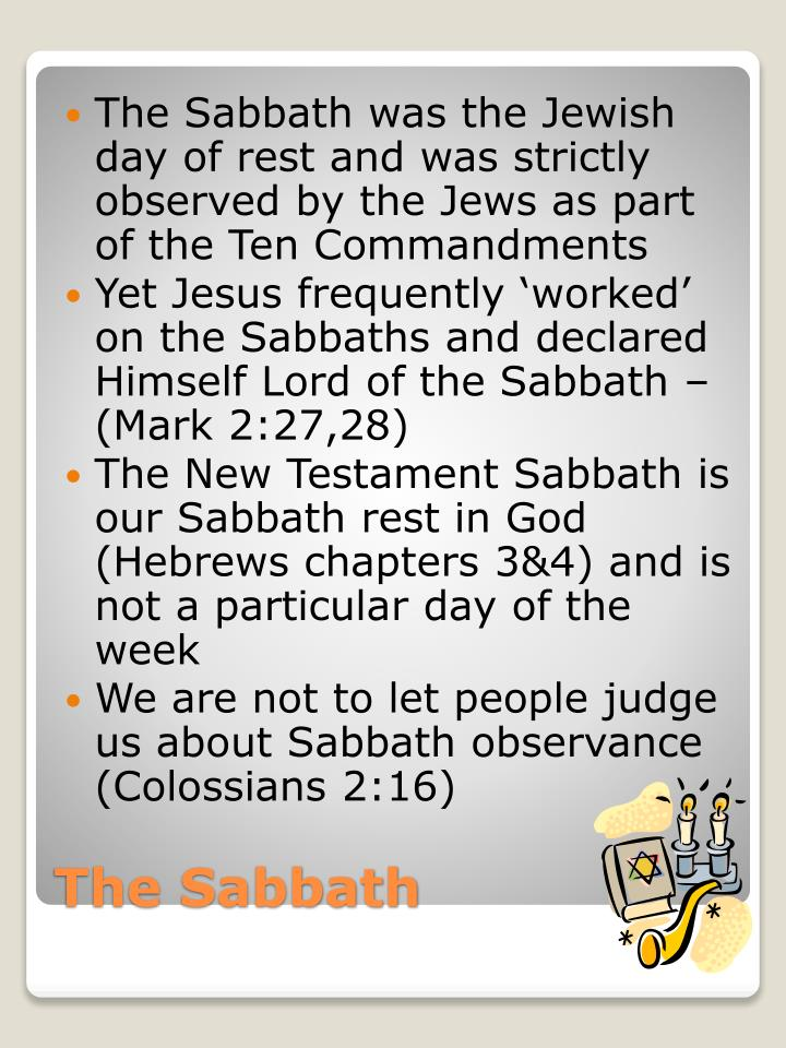 The Sabbath was the Jewish day of rest and was strictly observed by the Jews as part of the Ten Commandments