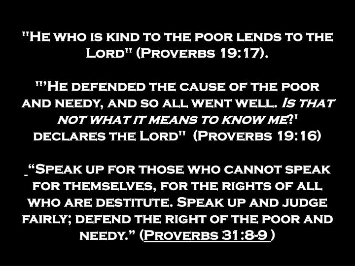 """He who is kind to the poor lends to the Lord"" (Proverbs 19:17)."