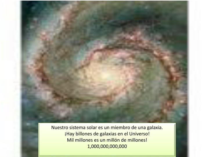 Nuestro sistema solar es un miembro de una galaxia.          ¡Hay billones de galaxias en el Universo!