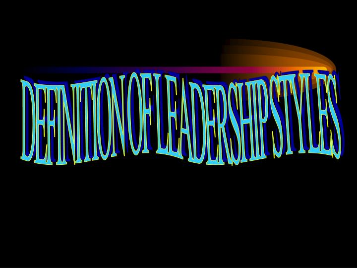 DEFINITION OF LEADERSHIP STYLES